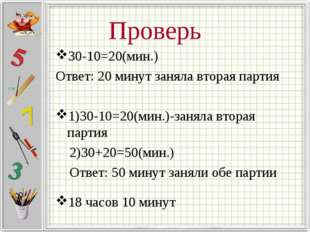 Проверь 30-10=20(мин.) Ответ: 20 минут заняла вторая партия 1)30-10=20(мин.)-