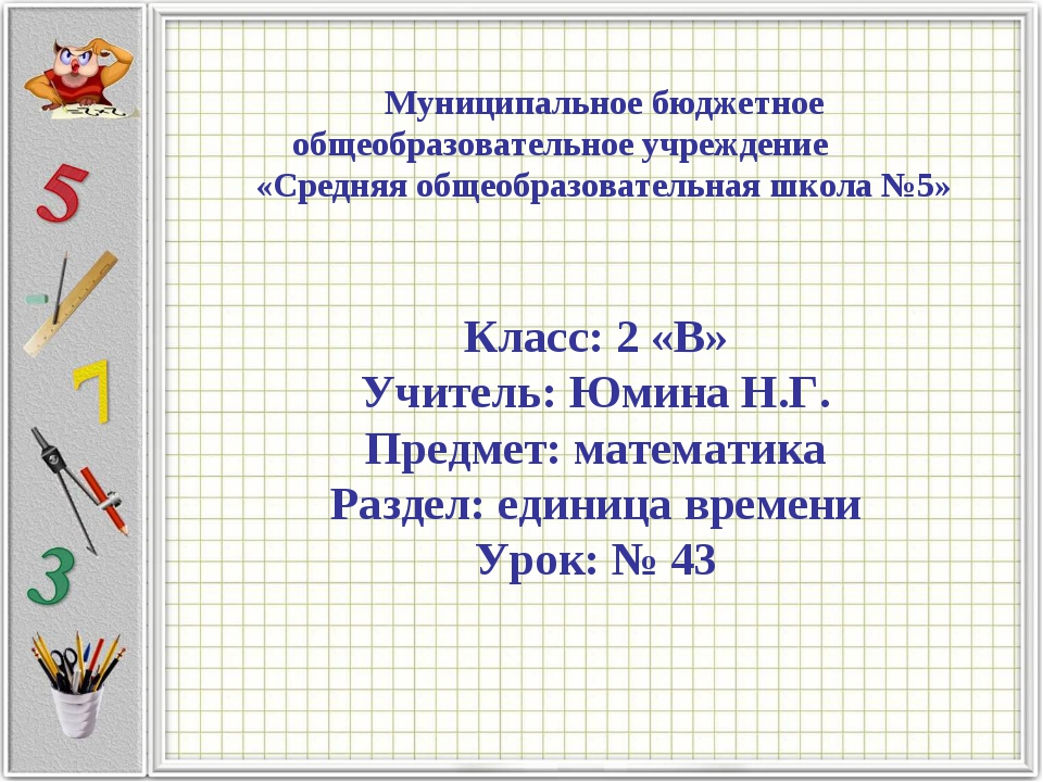 Класс: 2 «В» Учитель: Юмина Н.Г. Предмет: математика Раздел: единица времени...