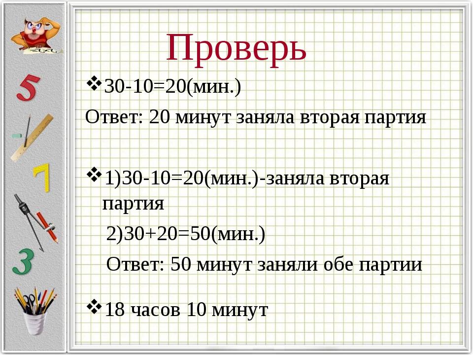 Проверь 30-10=20(мин.) Ответ: 20 минут заняла вторая партия 1)30-10=20(мин.)-...