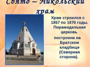 Свято – Никольский храм Храм строился с 1857 по 1870 годы. Пирамидальная церк