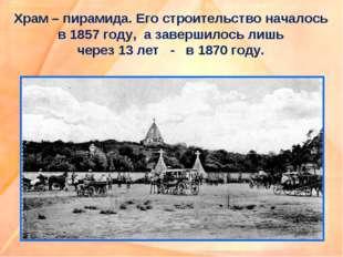 Храм – пирамида. Его строительство началось в 1857 году, а завершилось лишь ч