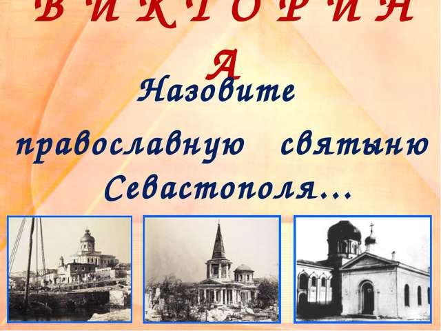 В И К Т О Р И Н А Назовите православную святыню Севастополя…