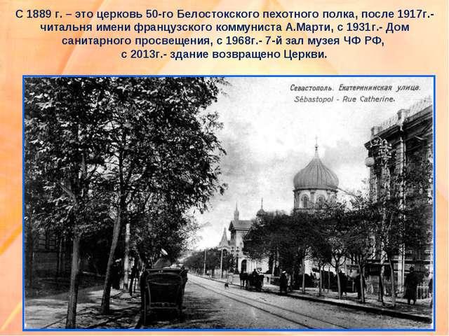 С 1889 г. – это церковь 50-го Белостокского пехотного полка, после 1917г.- чи...