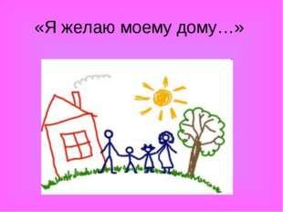 «Я желаю моему дому…»