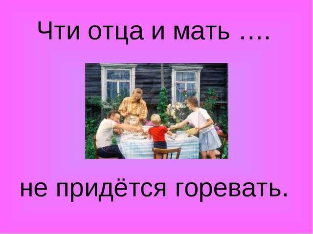 Чти отца и мать …. не придётся горевать.