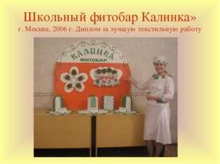 Школьный фитобар Калинка» г. Москва, 2006 г. Диплом за лучшую текстильную раб