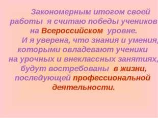Закономерным итогом своей работы я считаю победы учеников на Всероссийском у