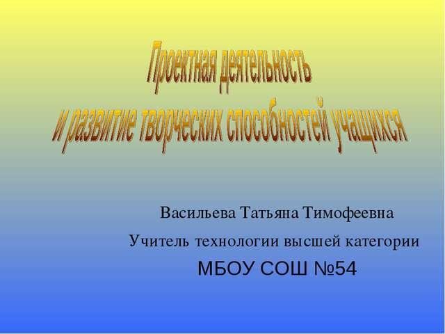 Васильева Татьяна Тимофеевна Учитель технологии высшей категории МБОУ СОШ №54