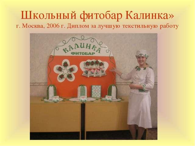 Школьный фитобар Калинка» г. Москва, 2006 г. Диплом за лучшую текстильную раб...