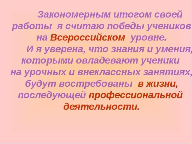 Закономерным итогом своей работы я считаю победы учеников на Всероссийском у...