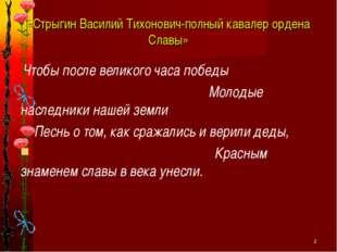 * «Стрыгин Василий Тихонович-полный кавалер ордена Славы» Чтобы после великог