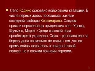 Село Юдино основано войсковыми казаками. В числе первых здесь поселились жит