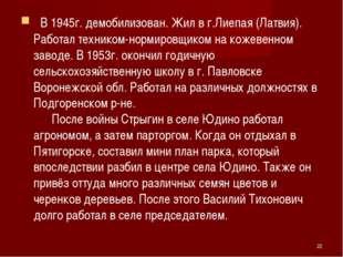 В 1945г. демобилизован. Жил в г.Лиепая (Латвия). Работал техником-нормировщ