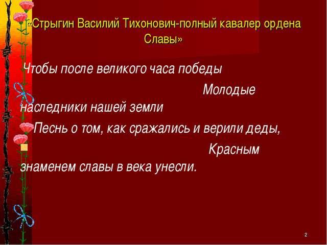 * «Стрыгин Василий Тихонович-полный кавалер ордена Славы» Чтобы после великог...