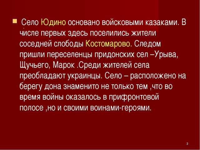 Село Юдино основано войсковыми казаками. В числе первых здесь поселились жит...