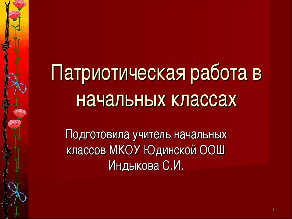 Подготовила учитель начальных классов МКОУ Юдинской ООШ Индыкова С.И. * Патри...