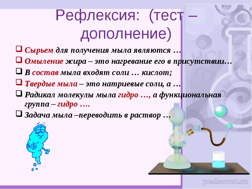 Рефлексия: (тест – дополнение) Сырьем для получения мыла являются … Омыление...