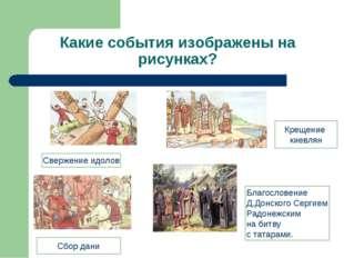 Какие события изображены на рисунках? Свержение идолов Сбор дани Крещение кие