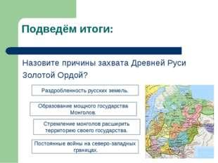 Подведём итоги: Назовите причины захвата Древней Руси Золотой Ордой? Раздробл