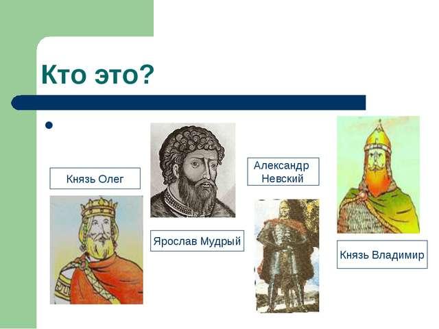 Кто это? Князь Олег Ярослав Мудрый Александр Невский Князь Владимир