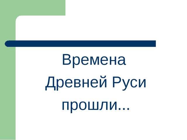 Времена Древней Руси прошли...