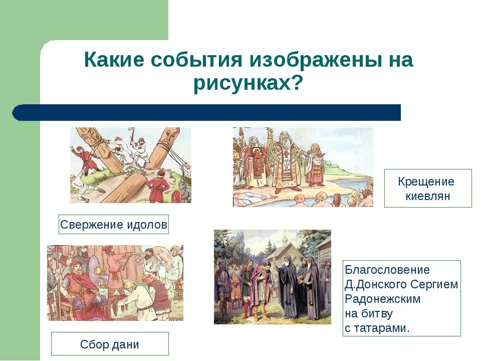 Какие события изображены на рисунках? Свержение идолов Сбор дани Крещение кие...