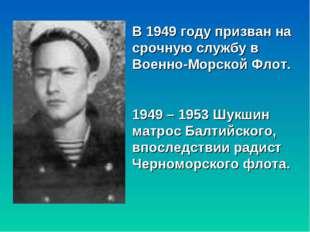В 1949 году призван на срочную службу в Военно-Морской Флот. 1949 – 1953 Шукш