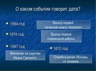 О каком событии говорит дата? 1574 год 1547 год 1612 год Выход первой печатно