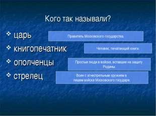 Кого так называли? царь книгопечатник ополченцы стрелец Правитель Московского