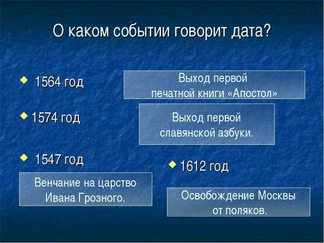О каком событии говорит дата? 1574 год 1547 год 1612 год Выход первой печатно...