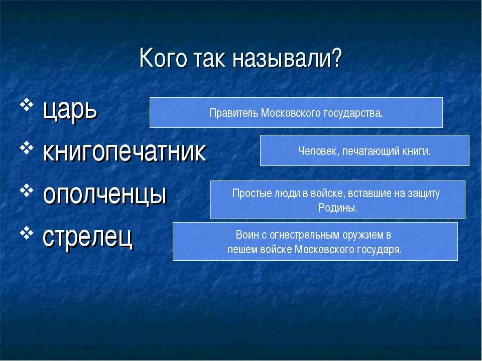 Кого так называли? царь книгопечатник ополченцы стрелец Правитель Московского...