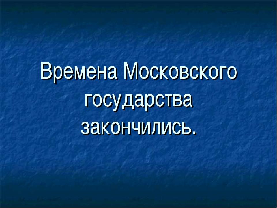 Времена Московского государства закончились.