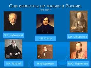 Они известны не только в России. (кто они?) П.И. Чайковский Л.Н. Толстой М.Ю.