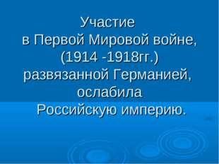 Участие в Первой Мировой войне, (1914 -1918гг.) развязанной Германией, ослаби