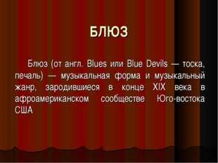 БЛЮЗ Блюз (от англ. Blues или Blue Devils — тоска, печаль) — музыкальная форм