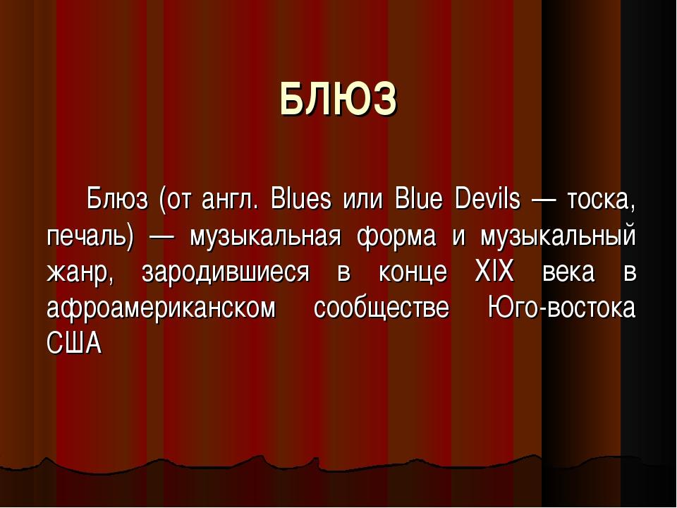 БЛЮЗ Блюз (от англ. Blues или Blue Devils — тоска, печаль) — музыкальная форм...