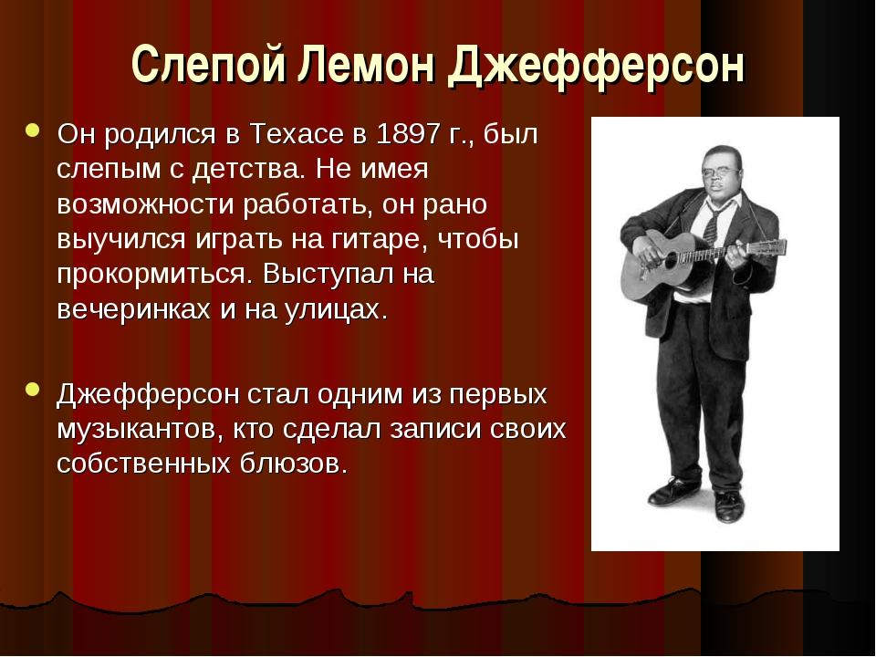 Слепой Лемон Джефферсон Он родился в Техасе в 1897 г., был слепым с детства....