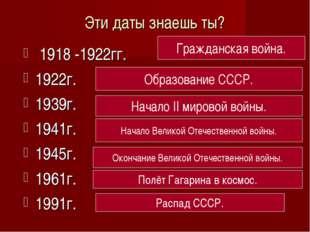 Эти даты знаешь ты? 1918 -1922гг. 1922г. 1939г. 1941г. 1945г. 1961г. 1991г. Г