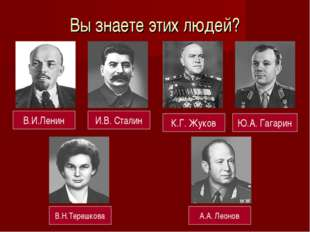 Вы знаете этих людей? В.И.Ленин И.В. Сталин К.Г. Жуков Ю.А. Гагарин В.Н.Тереш