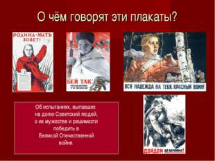 О чём говорят эти плакаты? Об испытаниях, выпавших на долю Советский людей, о