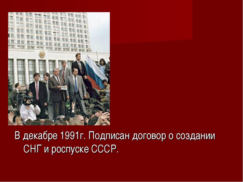 В декабре 1991г. Подписан договор о создании СНГ и роспуске СССР.