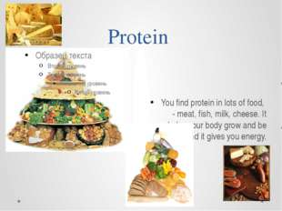 Protein You find protein in lots of food, - meat, fish, milk, cheese. It help