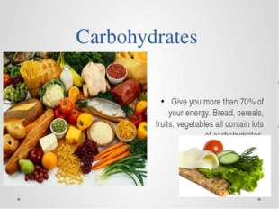 Carbohydrates Give you more than 70% of your energy. Bread, cereals, fruits,