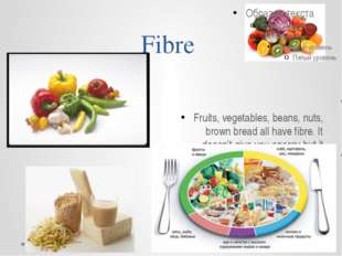 Fibre Fruits, vegetables, beans, nuts, brown bread all have fibre. It doesn't