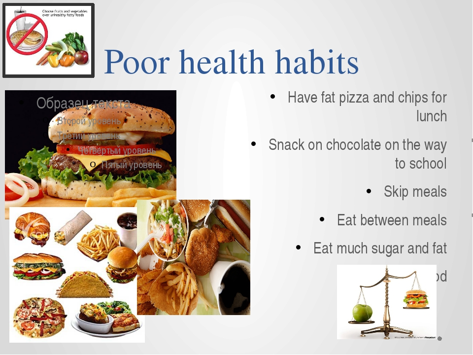Poor health habits Have fat pizza and chips for lunch Snack on chocolate on t...