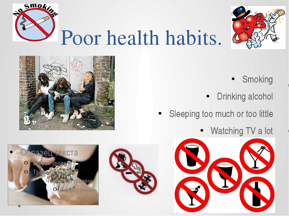 Poor health habits. Smoking Drinking alcohol Sleeping too much or too little...