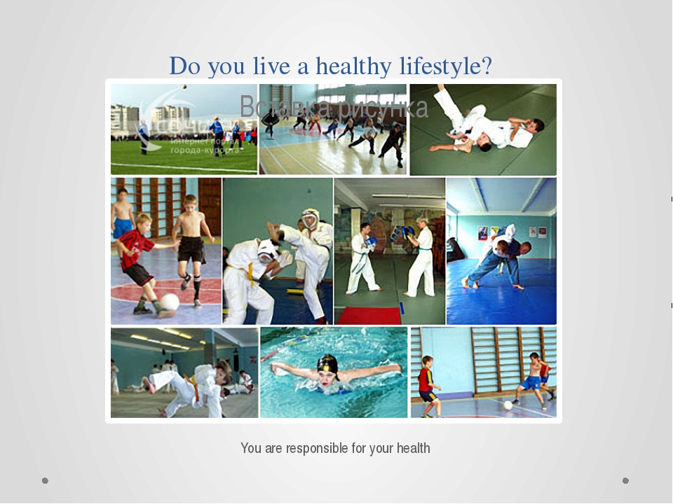 Do you live a healthy lifestyle? You are responsible for your health