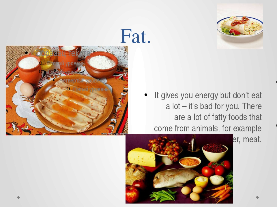 Fat. It gives you energy but don't eat a lot – it's bad for you. There are a...