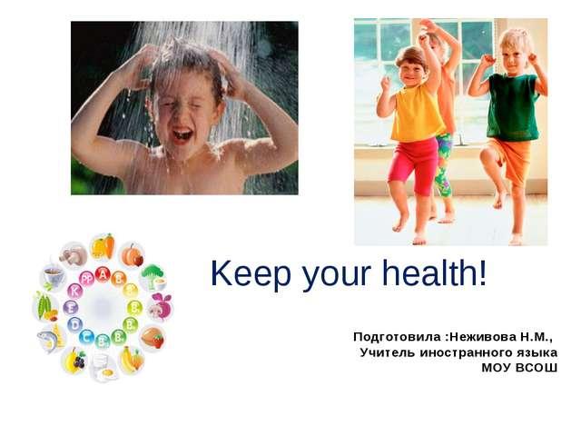 Keep your health! Подготовила :Неживова Н.М., Учитель иностранного языка МОУ...