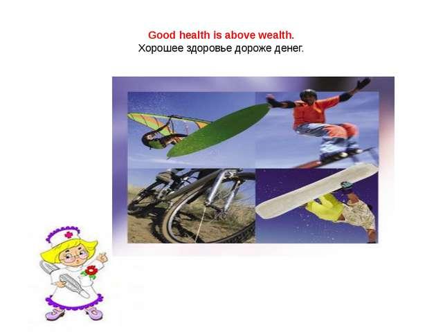 Good health is above wealth. Хорошее здоровье дороже денег.